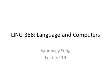 LING 388: Language and Computers Sandiway Fong Lecture 19.