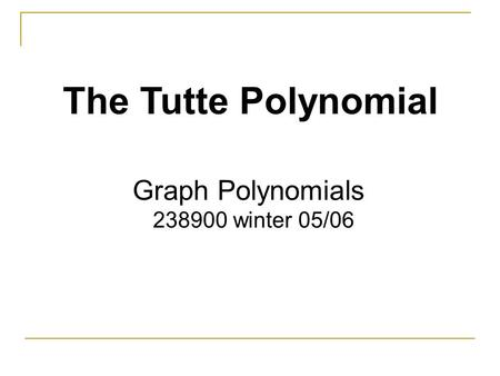 The Tutte Polynomial Graph Polynomials 238900 winter 05/06.