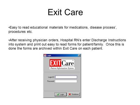 Exit Care Easy to read educational materials for medications, disease process', procedures etc. After receiving physician orders, Hospital RN's enter Discharge.