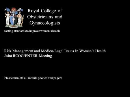 Royal College of Obstetricians and Gynaecologists Setting standards to improve women's health Risk Management and Medico-Legal Issues In Women's Health.