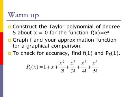 Warm up Construct the Taylor polynomial of degree 5 about x = 0 for the function f(x)=ex. Graph f and your approximation function for a graphical comparison.