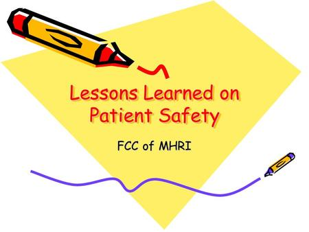 Lessons Learned on Patient Safety FCC of MHRI. The Present Culture 12 minutes for every encounter, 18 seconds elapse before 1 st interruption and 75%