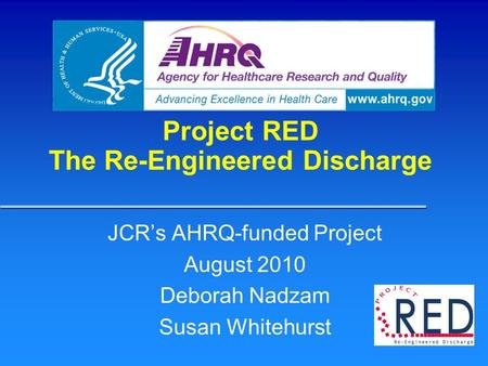 Project RED The Re-Engineered Discharge JCR's AHRQ-funded Project August 2010 Deborah Nadzam Susan Whitehurst.