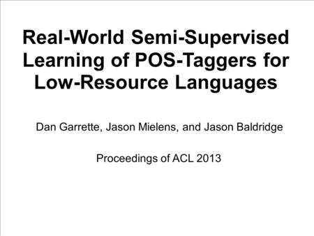 Real-World Semi-Supervised Learning of POS-Taggers for Low-Resource Languages Dan Garrette, Jason Mielens, and Jason Baldridge Proceedings of ACL 2013.