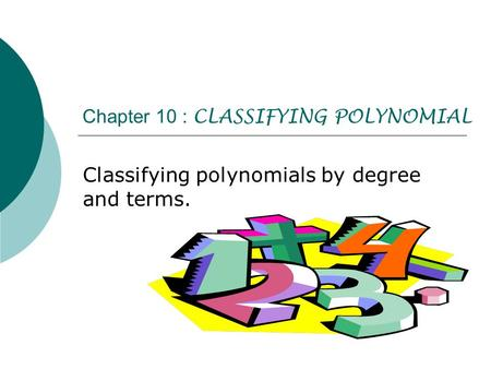Chapter 10 : CLASSIFYING POLYNOMIAL Classifying polynomials by degree and terms.