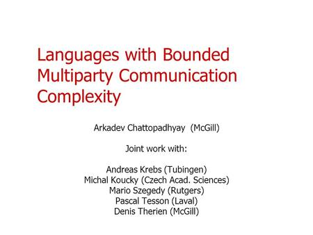 Languages with Bounded Multiparty Communication Complexity Arkadev Chattopadhyay (McGill) Joint work with: Andreas Krebs (Tubingen) Michal Koucky (Czech.
