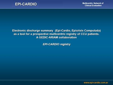 Www.epi-cardio.com.ar EPI-CARDIO Multicentric Network of Clinical Evaluation Electronic discharge summary (Epi-Cardio, Epicrisis Computada) as a tool for.
