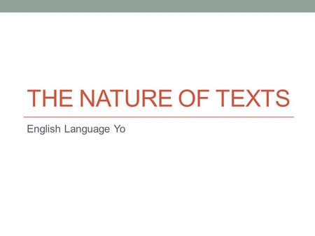 THE NATURE OF TEXTS English Language Yo. Lets Refresh So we tend to get caught up in the themes on English Language that we need to remember our basic.