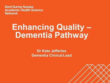 Enhancing Quality – Dementia Pathway Dr Kate Jefferies Dementia Clinical Lead.