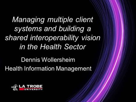 Managing multiple client systems and building a shared interoperability vision in the Health Sector Dennis Wollersheim Health Information Management.