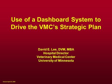 Use of a Dashboard System to Drive the VMC's Strategic Plan David E. Lee, DVM, MBA Hospital Director Veterinary Medical Center University of Minnesota.