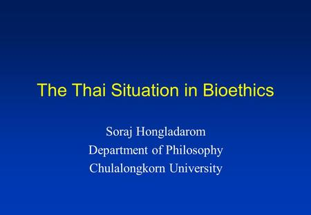 The Thai Situation in Bioethics Soraj Hongladarom Department of Philosophy Chulalongkorn University.