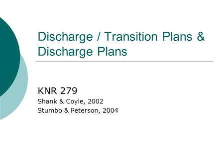Discharge / Transition Plans & Discharge Plans KNR 279 Shank & Coyle, 2002 Stumbo & Peterson, 2004.