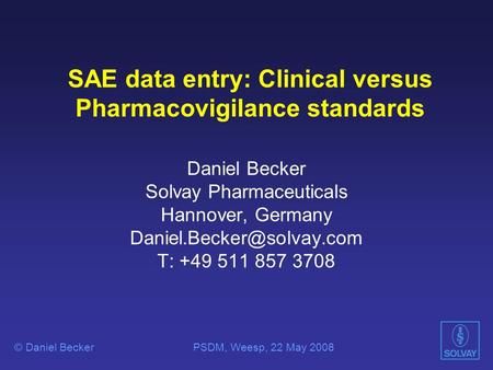 SAE data entry: Clinical versus Pharmacovigilance standards Daniel Becker Solvay Pharmaceuticals Hannover, Germany T: +49 511.
