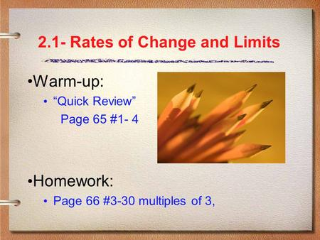 "2.1- Rates of Change and Limits Warm-up: ""Quick Review"" Page 65 #1- 4 Homework: Page 66 #3-30 multiples of 3,"