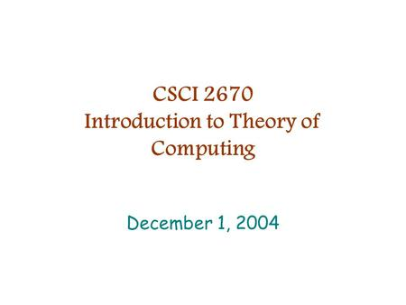 CSCI 2670 Introduction to Theory of Computing December 1, 2004.