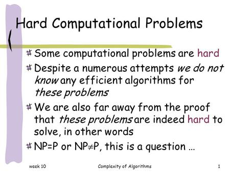Week 10Complexity of Algorithms1 Hard Computational Problems Some computational problems are hard Despite a numerous attempts we do not know any efficient.