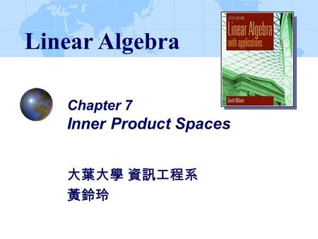 Chapter 7 Inner Product Spaces 大葉大學 資訊工程系 黃鈴玲 Linear Algebra.
