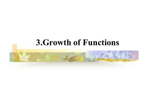 3.Growth of Functions. 2 3.1 Asymptotic notation  g(n) is an asymptotic tight bound for f(n). ``='' abuse.