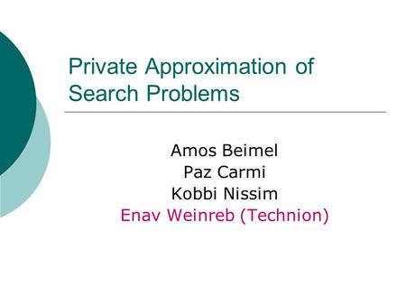 Private Approximation of Search Problems Amos Beimel Paz Carmi Kobbi Nissim Enav Weinreb (Technion)