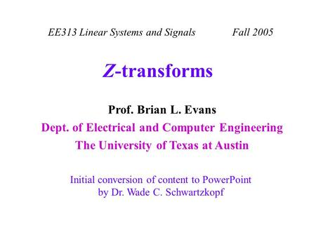 EE313 Linear Systems and Signals Fall 2005 Initial conversion of content to PowerPoint by Dr. Wade C. Schwartzkopf Prof. Brian L. Evans Dept. of Electrical.