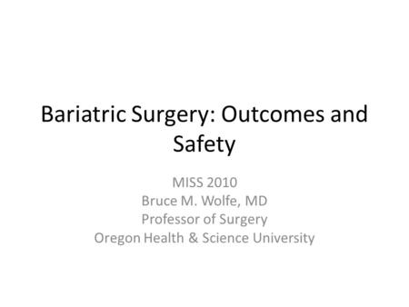 Bariatric Surgery: Outcomes and Safety MISS 2010 Bruce M. Wolfe, MD Professor of Surgery Oregon Health & Science University.