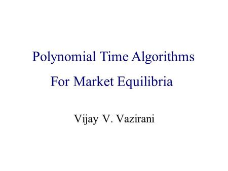 Algorithmic Game Theory and Internet Computing Vijay V. Vazirani Polynomial Time Algorithms For Market Equilibria.