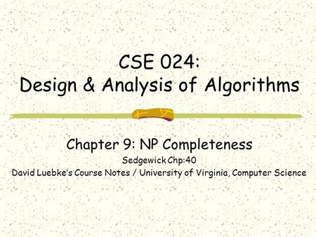 CSE 024: Design & Analysis of Algorithms Chapter <strong>9</strong>: NP Completeness Sedgewick Chp:40 David Luebke's Course Notes / University of Virginia, Computer Science.