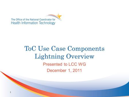 ToC Use Case Components Lightning Overview Presented to LCC WG December 1, 2011 1.