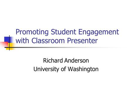 Promoting Student Engagement with Classroom Presenter Richard Anderson University of Washington.