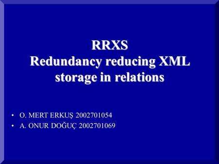 RRXS Redundancy reducing XML storage in relations O. MERT ERKUŞ 2002701054 A. ONUR DOĞUÇ 2002701069.