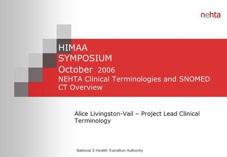 National E-Health Transition Authority nehta HIMAA SYMPOSIUM October 2006 NEHTA Clinical Terminologies and SNOMED CT Overview Alice Livingston-Vail – Project.