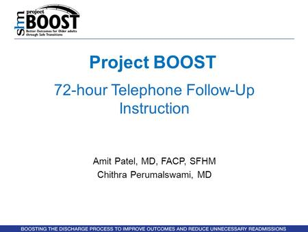 Project BOOST 72-hour Telephone Follow-Up Instruction Amit Patel, MD, FACP, SFHM Chithra Perumalswami, MD.