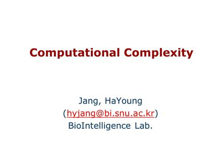 Computational Complexity Jang, HaYoung BioIntelligence Lab.