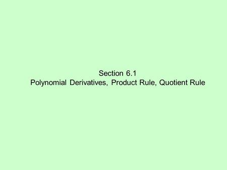 Section 6.1 Polynomial Derivatives, Product Rule, Quotient Rule.