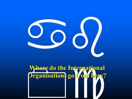    Where do the International Organisations go from here?