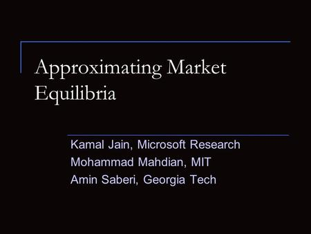 Approximating Market Equilibria Kamal Jain, Microsoft Research Mohammad Mahdian, MIT Amin Saberi, Georgia Tech.