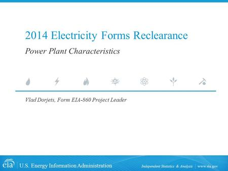 Www.eia.gov U.S. Energy Information Administration Independent Statistics & Analysis 2014 Electricity Forms Reclearance Vlad Dorjets, Form EIA-860 Project.