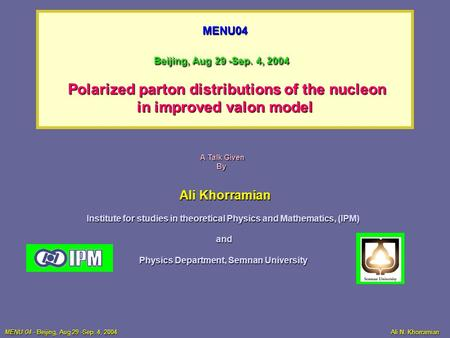 MENU04 Beijing, Aug 29 -Sep. 4, 2004 Polarized parton distributions of the nucleon in improved valon model Ali Khorramian Institute for studies in theoretical.