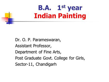 B.A. 1 st year Indian Painting Dr. O. P. Parameswaran, Assistant Professor, Department of Fine Arts, Post Graduate Govt. College for Girls, Sector-11,