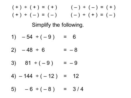 ( + ) ÷ ( + ) = ( + ) ( – ) ÷ ( – ) = ( + ) Simplify the following. ( + ) ÷ ( – ) = ( – ) ( – ) ÷ ( + ) = ( – ) 1) – 54 ÷ ( – 9 )= 6 2) – 48 ÷ 6= – 8 3)