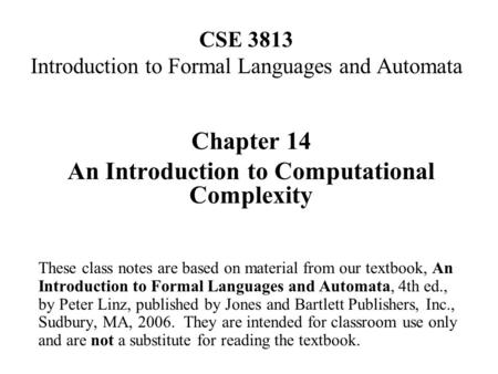 CSE 3813 Introduction to Formal Languages and Automata Chapter 14 An Introduction to Computational Complexity These class notes are based on material from.