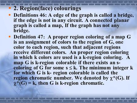  2. Region(face) colourings  Definitions 46: A edge of the graph is called a bridge, if the edge is not in any circuit. A connected planar graph is called.