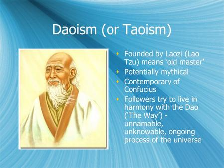 Daoism (or Taoism)  Founded by Laozi (Lao Tzu) means 'old master'  Potentially mythical  Contemporary of Confucius  Followers try to live in harmony.