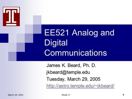 March 29, 2005Week 11 1 EE521 Analog and Digital Communications James K. Beard, Ph. D. Tuesday, March 29, 2005