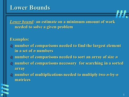 1 Lower Bounds Lower bound: an estimate on a minimum amount of work needed to solve a given problem Examples: b number of comparisons needed to find the.
