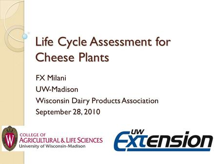 Life Cycle Assessment for Cheese Plants FX Milani UW-Madison Wisconsin Dairy Products Association September 28, 2010.