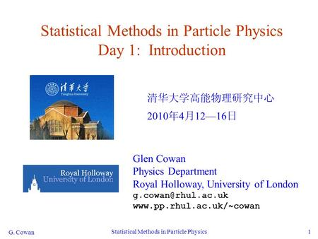 G. Cowan Statistical Methods in <strong>Particle</strong> Physics1 Statistical Methods in <strong>Particle</strong> Physics Day 1: Introduction 清华大学高能物理研究中心 2010 年 4 月 12—16 日 Glen Cowan.