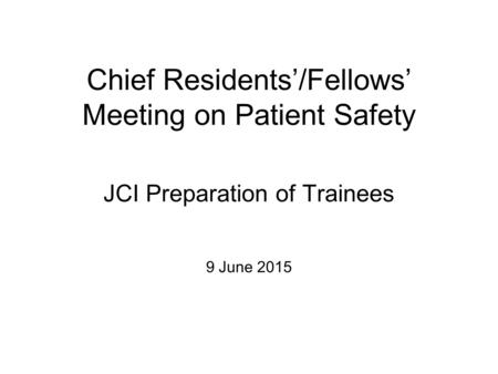 Chief Residents'/Fellows' Meeting on Patient Safety JCI Preparation of Trainees 9 June 2015.