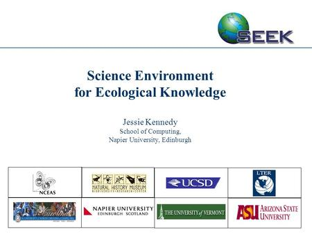 Science Environment for Ecological Knowledge Jessie Kennedy School of Computing, Napier University, Edinburgh.
